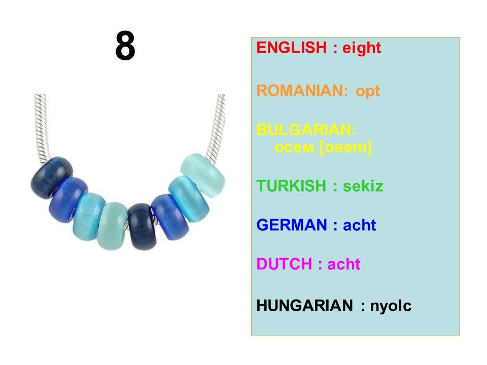8 ENGLISH : eight ROMANIAN: opt BULGARIAN: осем [osem] TURKISH : sekiz